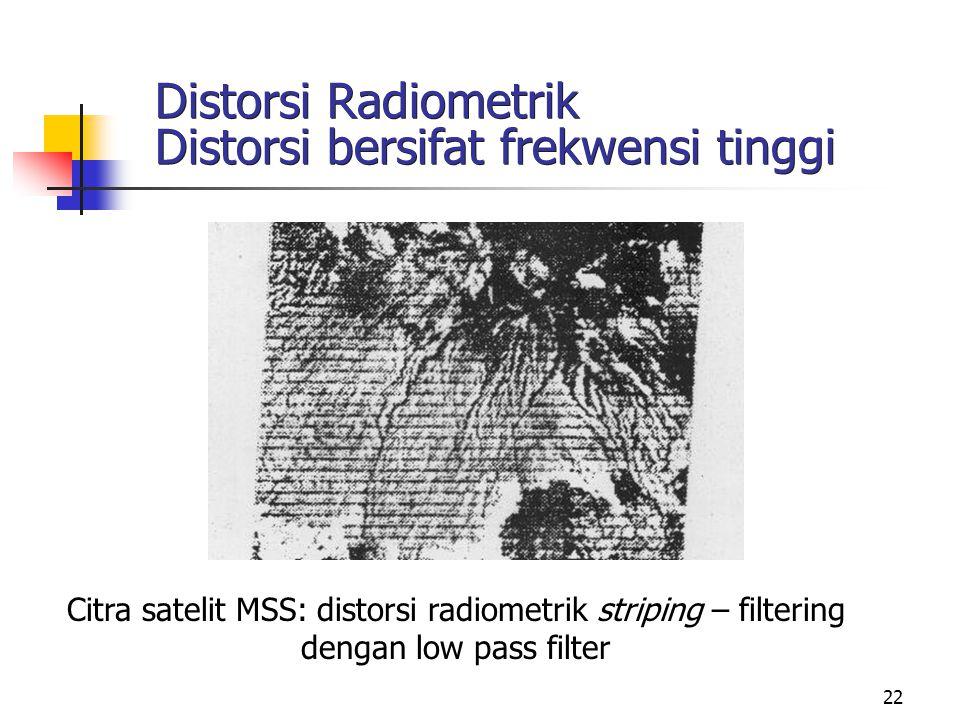 22 Distorsi Radiometrik Distorsi bersifat frekwensi tinggi Citra satelit MSS: distorsi radiometrik striping – filtering dengan low pass filter