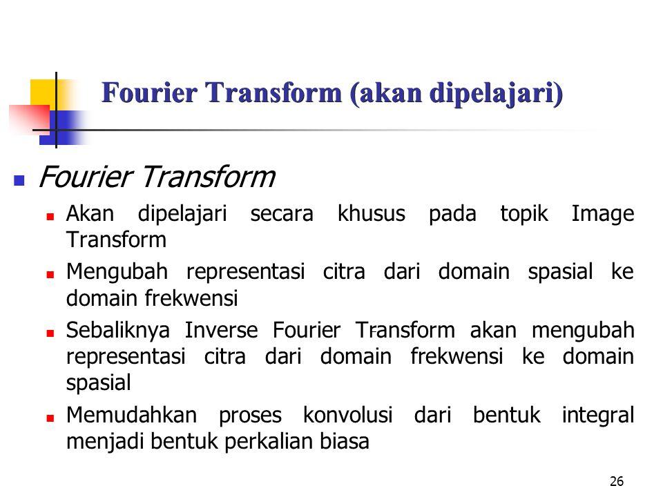 26 Fourier Transform (akan dipelajari) Fourier Transform Akan dipelajari secara khusus pada topik Image Transform Mengubah representasi citra dari dom
