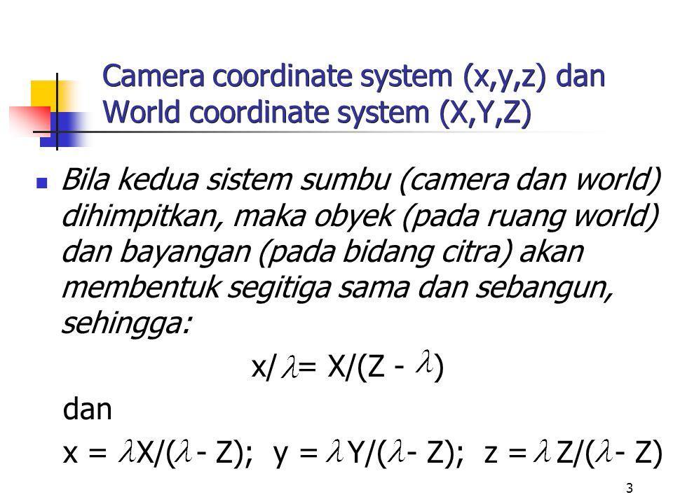 3 Camera coordinate system (x,y,z) dan World coordinate system (X,Y,Z) Bila kedua sistem sumbu (camera dan world) dihimpitkan, maka obyek (pada ruang