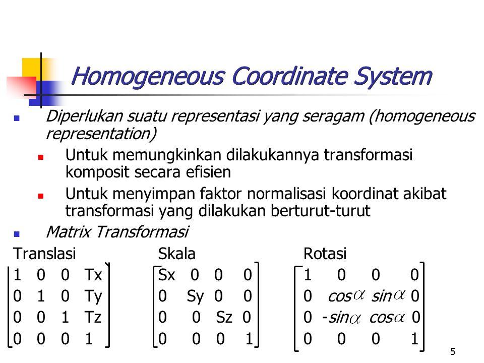 5 Homogeneous Coordinate System Diperlukan suatu representasi yang seragam (homogeneous representation) Untuk memungkinkan dilakukannya transformasi k