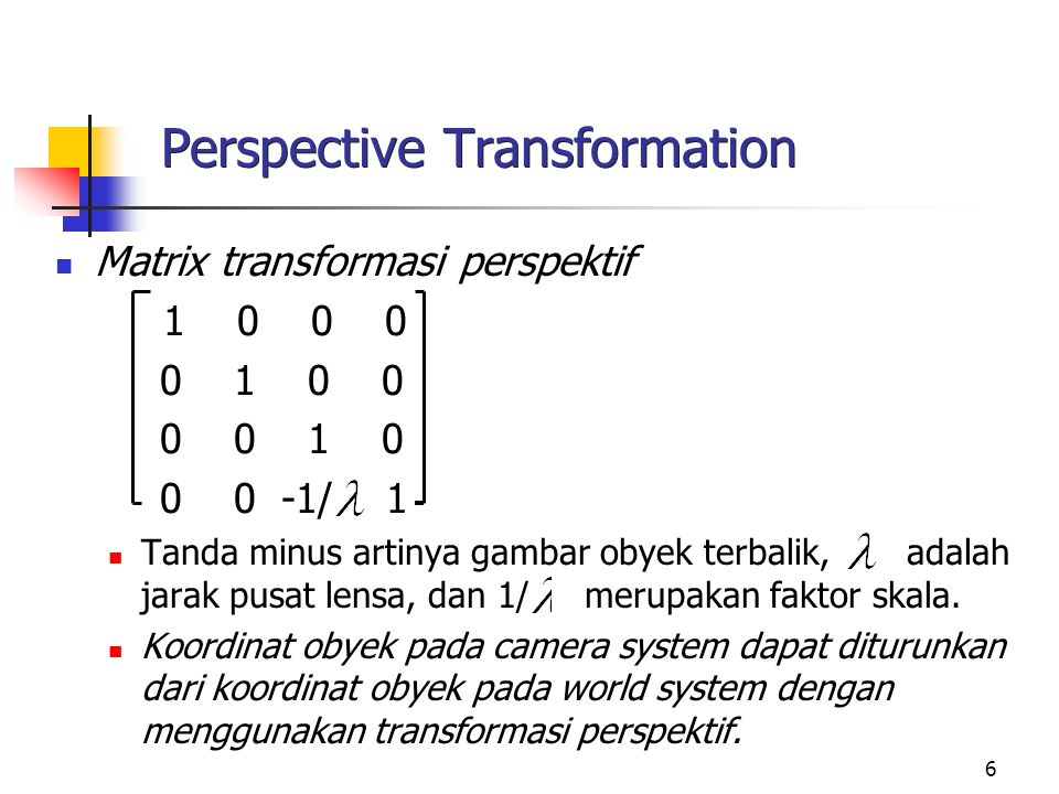 6 Perspective Transformation Matrix transformasi perspektif 1 0 0 0 0 1 0 0 0 0 1 0 0 0 -1/ 1 Tanda minus artinya gambar obyek terbalik, adalah jarak