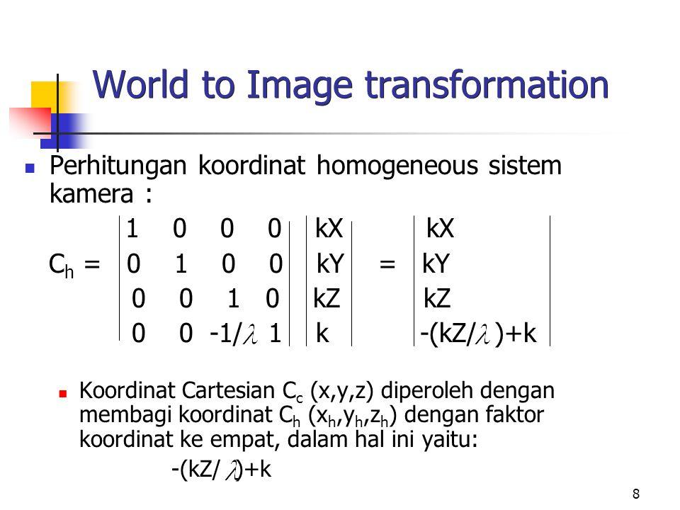 8 World to Image transformation Perhitungan koordinat homogeneous sistem kamera : 1 0 0 0 kX kX C h = 0 1 0 0 kY = kY 0 0 1 0 kZ kZ 0 0 -1/ 1 k -(kZ/
