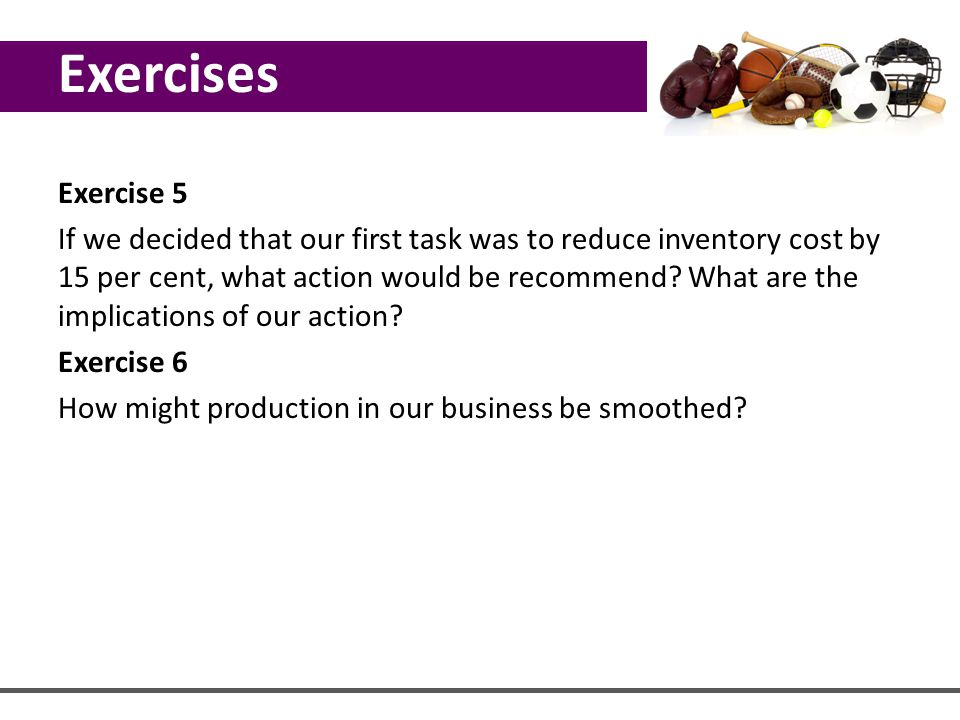 Exercise 5 If we decided that our first task was to reduce inventory cost by 15 per cent, what action would be recommend? What are the implications of