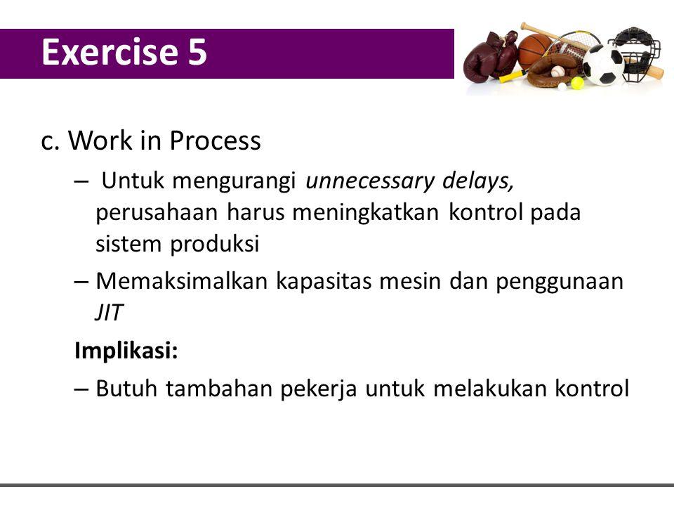 c. Work in Process – Untuk mengurangi unnecessary delays, perusahaan harus meningkatkan kontrol pada sistem produksi – Memaksimalkan kapasitas mesin d
