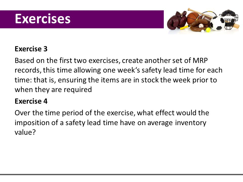 Exercise 3 Based on the first two exercises, create another set of MRP records, this time allowing one week's safety lead time for each time: that is,