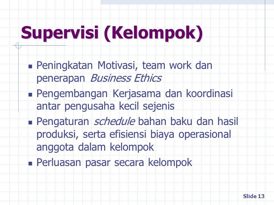 Slide 13 Supervisi (Kelompok) Peningkatan Motivasi, team work dan penerapan Business Ethics Pengembangan Kerjasama dan koordinasi antar pengusaha keci