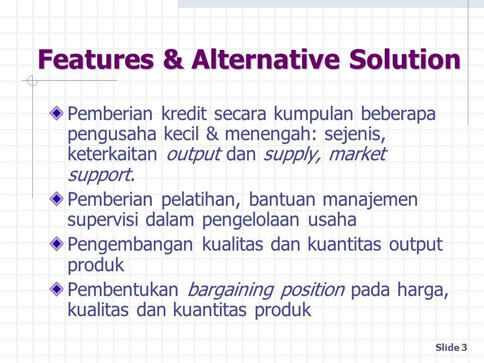 Slide 3 Features & Alternative Solution Pemberian kredit secara kumpulan beberapa pengusaha kecil & menengah: sejenis, keterkaitan output dan supply,