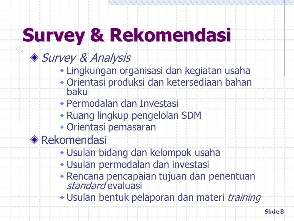 Slide 8 Survey & Rekomendasi Survey & Analysis  Lingkungan organisasi dan kegiatan usaha  Orientasi produksi dan ketersediaan bahan baku  Permodala