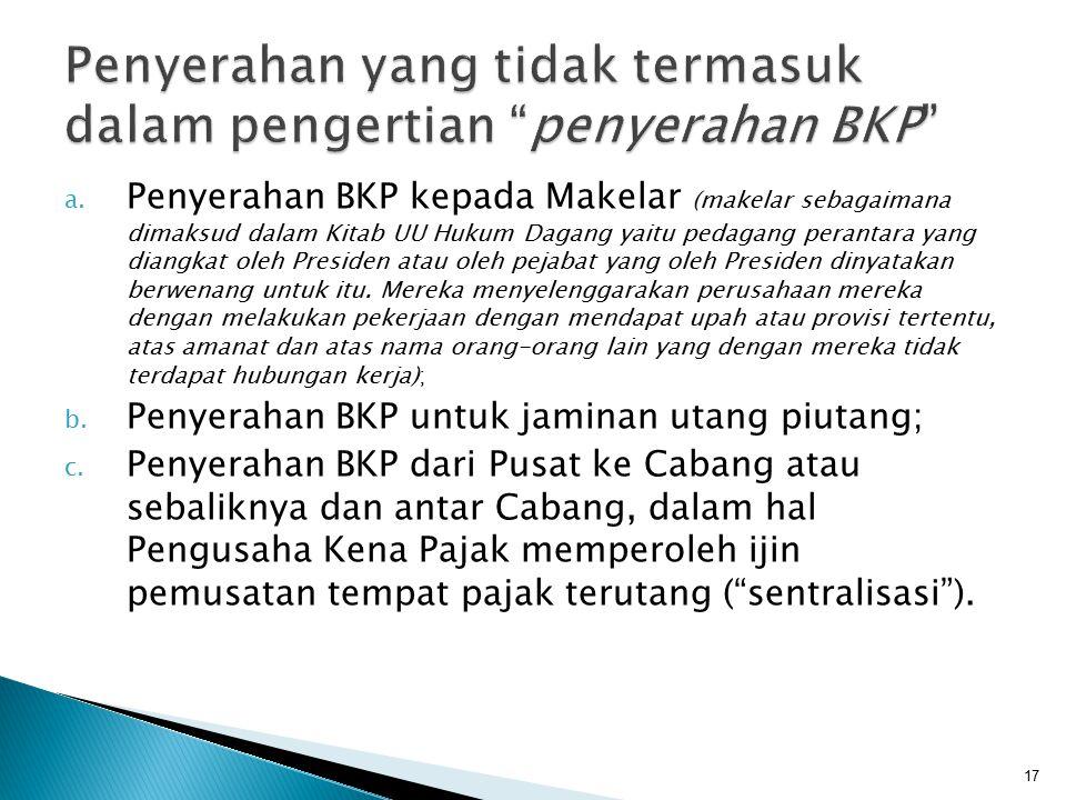 a. Penyerahan BKP kepada Makelar (makelar sebagaimana dimaksud dalam Kitab UU Hukum Dagang yaitu pedagang perantara yang diangkat oleh Presiden atau o