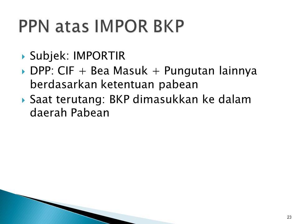  Subjek: IMPORTIR  DPP: CIF + Bea Masuk + Pungutan lainnya berdasarkan ketentuan pabean  Saat terutang: BKP dimasukkan ke dalam daerah Pabean 23
