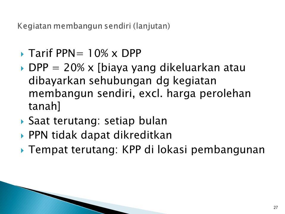  Tarif PPN= 10% x DPP  DPP = 20% x [biaya yang dikeluarkan atau dibayarkan sehubungan dg kegiatan membangun sendiri, excl. harga perolehan tanah] 
