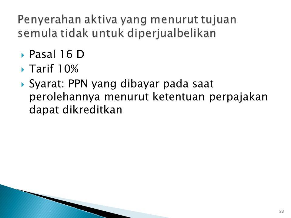  Pasal 16 D  Tarif 10%  Syarat: PPN yang dibayar pada saat perolehannya menurut ketentuan perpajakan dapat dikreditkan 28