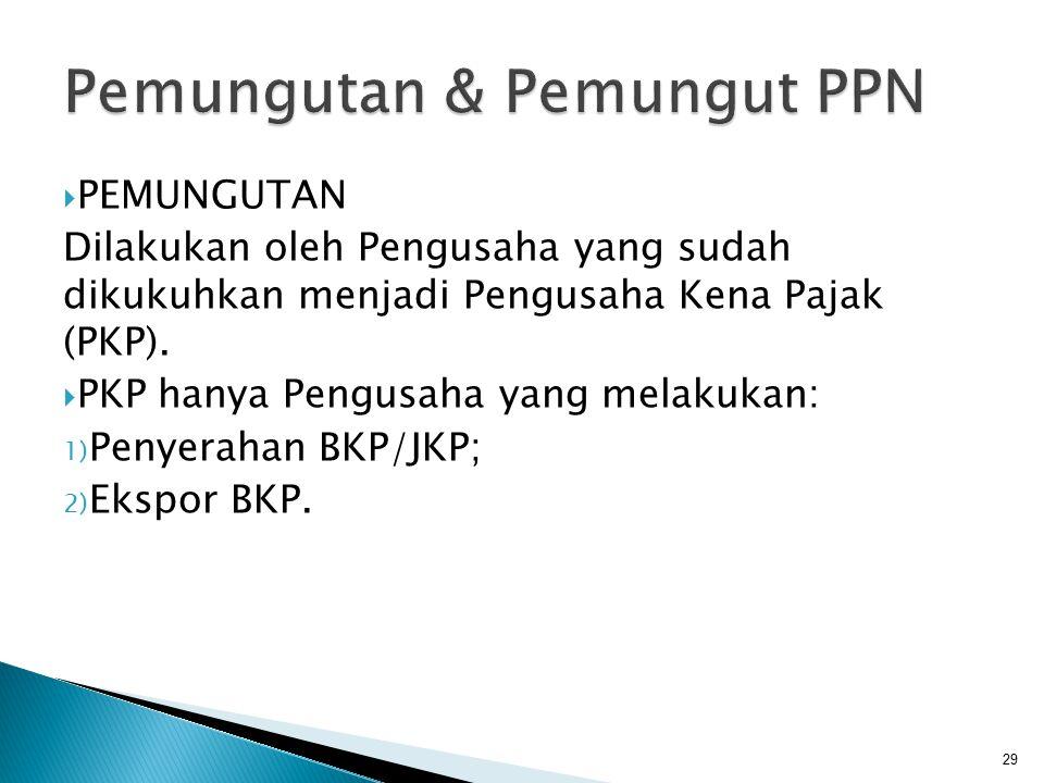  PEMUNGUTAN Dilakukan oleh Pengusaha yang sudah dikukuhkan menjadi Pengusaha Kena Pajak (PKP).  PKP hanya Pengusaha yang melakukan: 1) Penyerahan BK