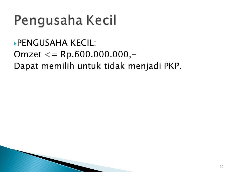 PENGUSAHA KECIL: Omzet <= Rp.600.000.000,- Dapat memilih untuk tidak menjadi PKP. 30