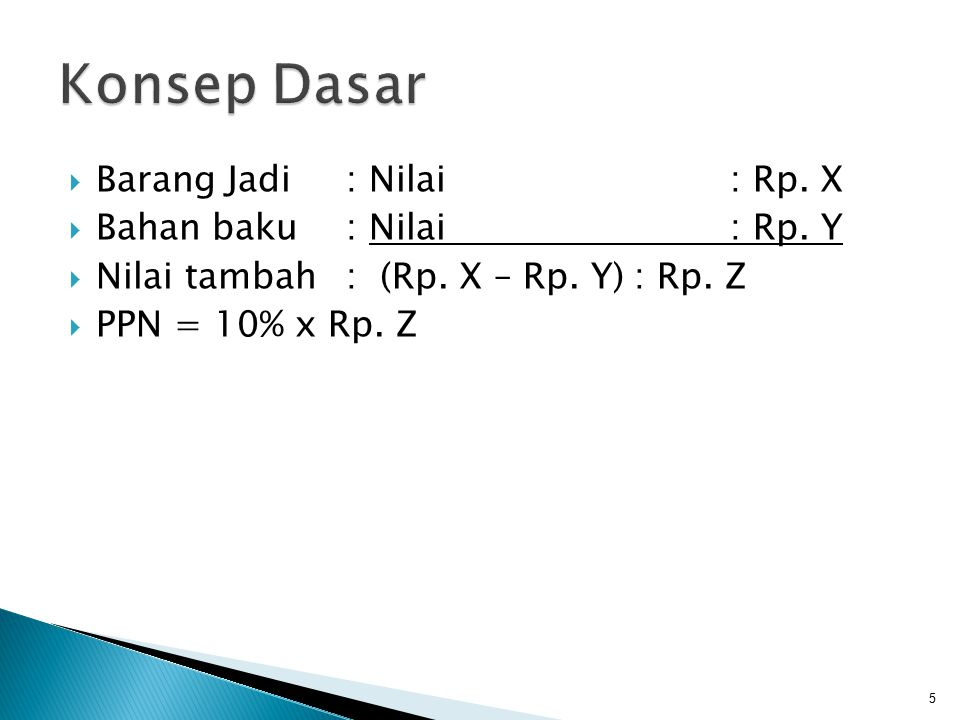  Barang Jadi : Nilai: Rp. X  Bahan baku: Nilai: Rp. Y  Nilai tambah: (Rp. X – Rp. Y): Rp. Z  PPN = 10% x Rp. Z 5