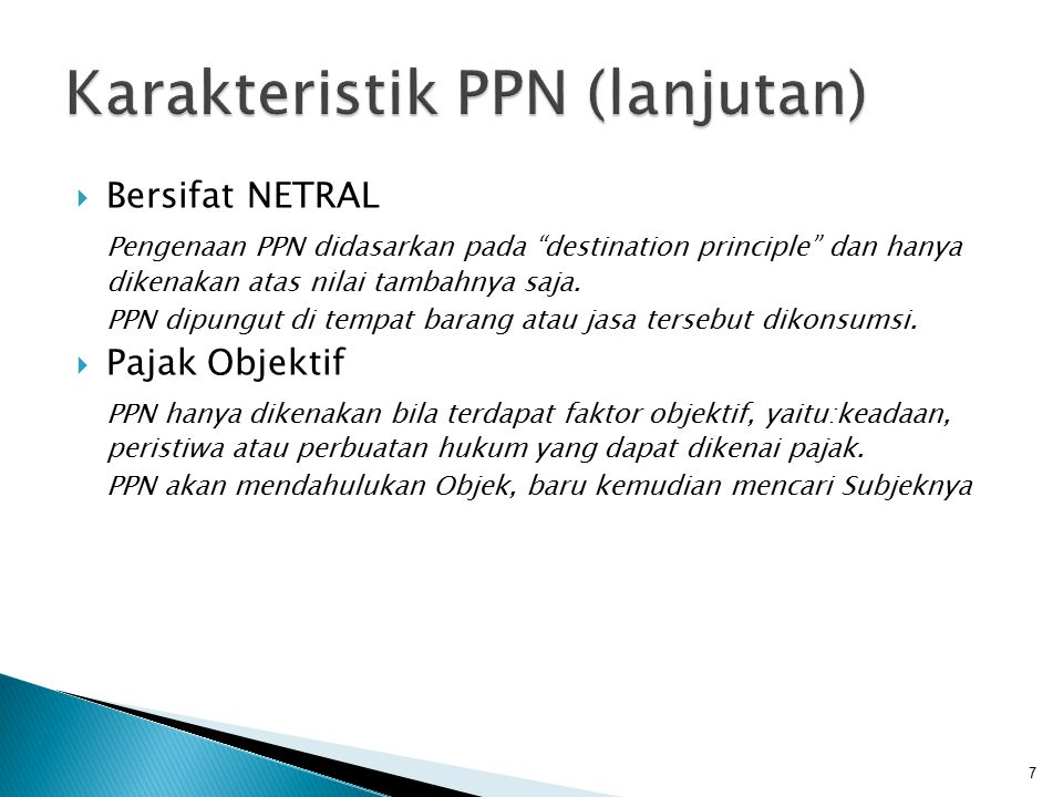 """ Bersifat NETRAL Pengenaan PPN didasarkan pada """"destination principle"""" dan hanya dikenakan atas nilai tambahnya saja. PPN dipungut di tempat barang a"""