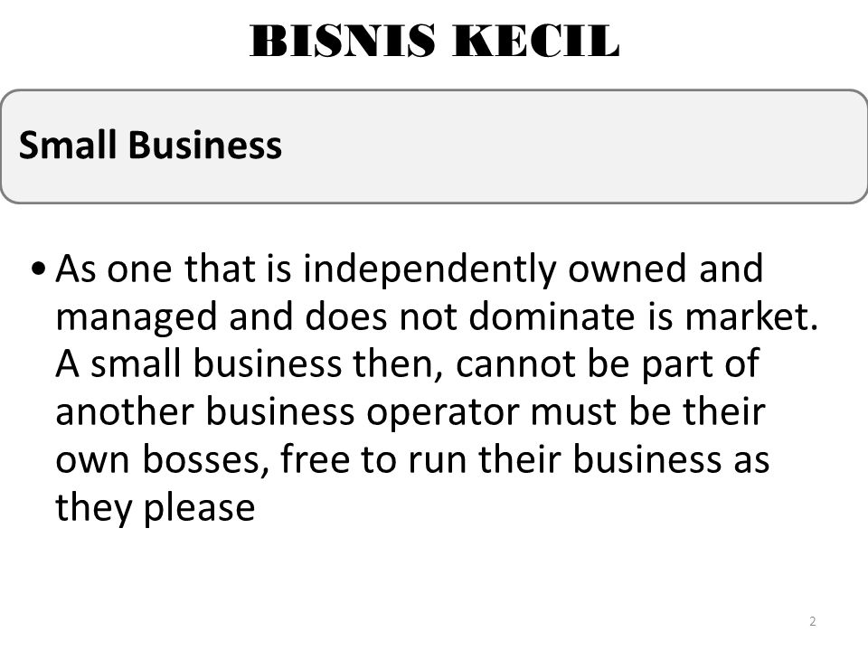 BISNIS KECIL Small Business As one that is independently owned and managed and does not dominate is market. A small business then, cannot be part of a
