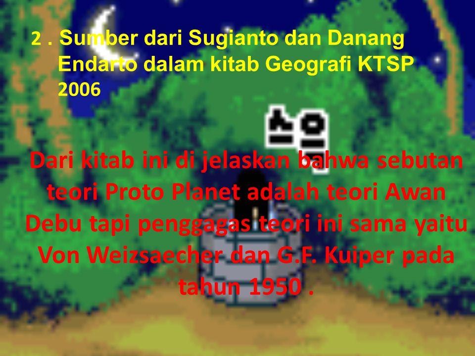 2. Sumber dari Sugianto dan Danang Endarto dalam kitab Geografi KTSP 2006 Dari kitab ini di jelaskan bahwa sebutan teori Proto Planet adalah teori Awa