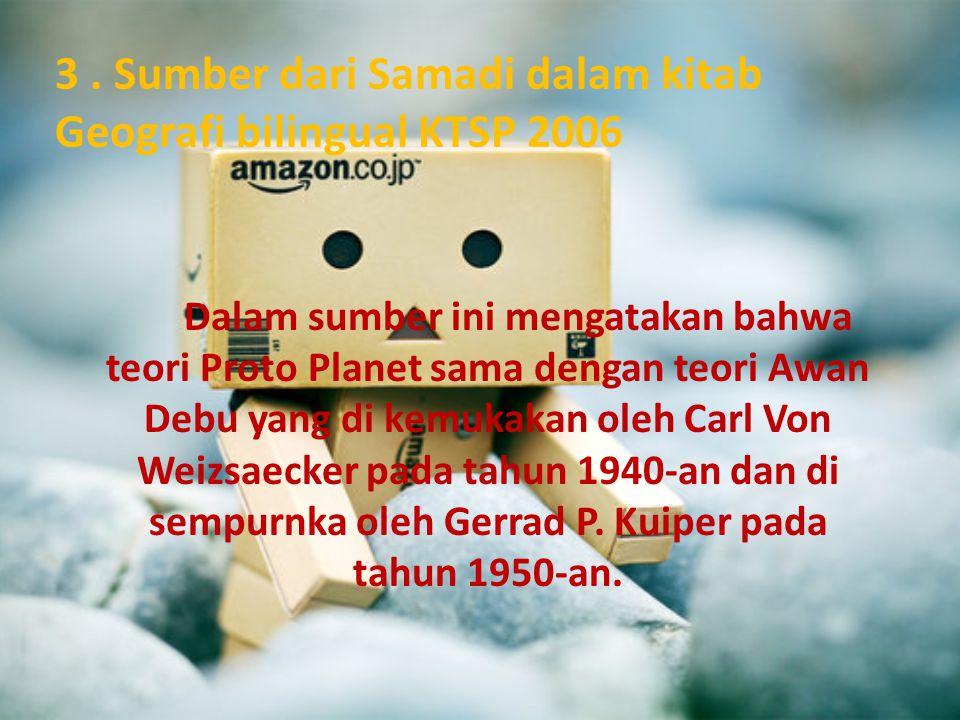 3. Sumber dari Samadi dalam kitab Geografi bilingual KTSP 2006 Dalam sumber ini mengatakan bahwa teori Proto Planet sama dengan teori Awan Debu yang d