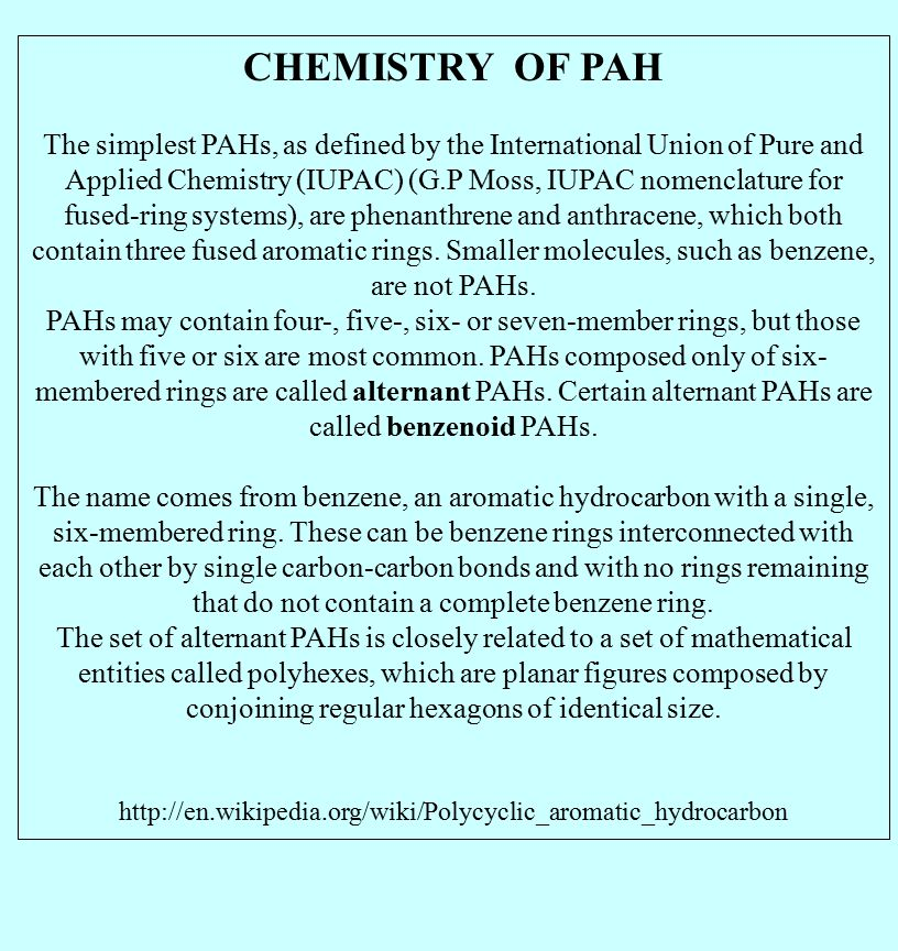 CHEMISTRY OF PAH The simplest PAHs, as defined by the International Union of Pure and Applied Chemistry (IUPAC) (G.P Moss, IUPAC nomenclature for fused-ring systems), are phenanthrene and anthracene, which both contain three fused aromatic rings.
