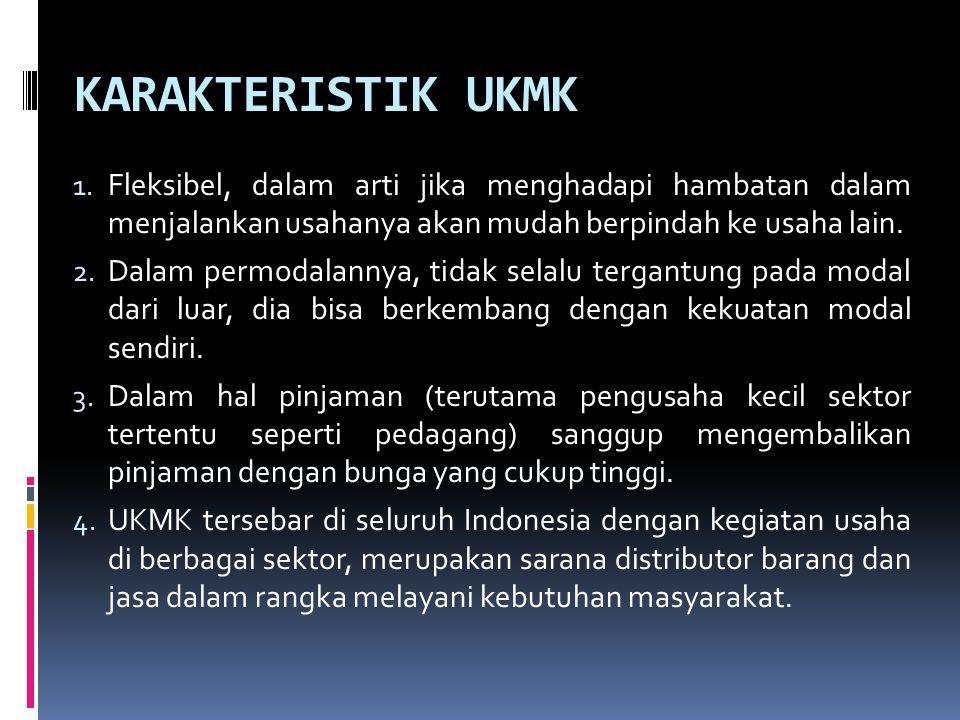 KARAKTERISTIK UKMK 1. Fleksibel, dalam arti jika menghadapi hambatan dalam menjalankan usahanya akan mudah berpindah ke usaha lain. 2. Dalam permodala