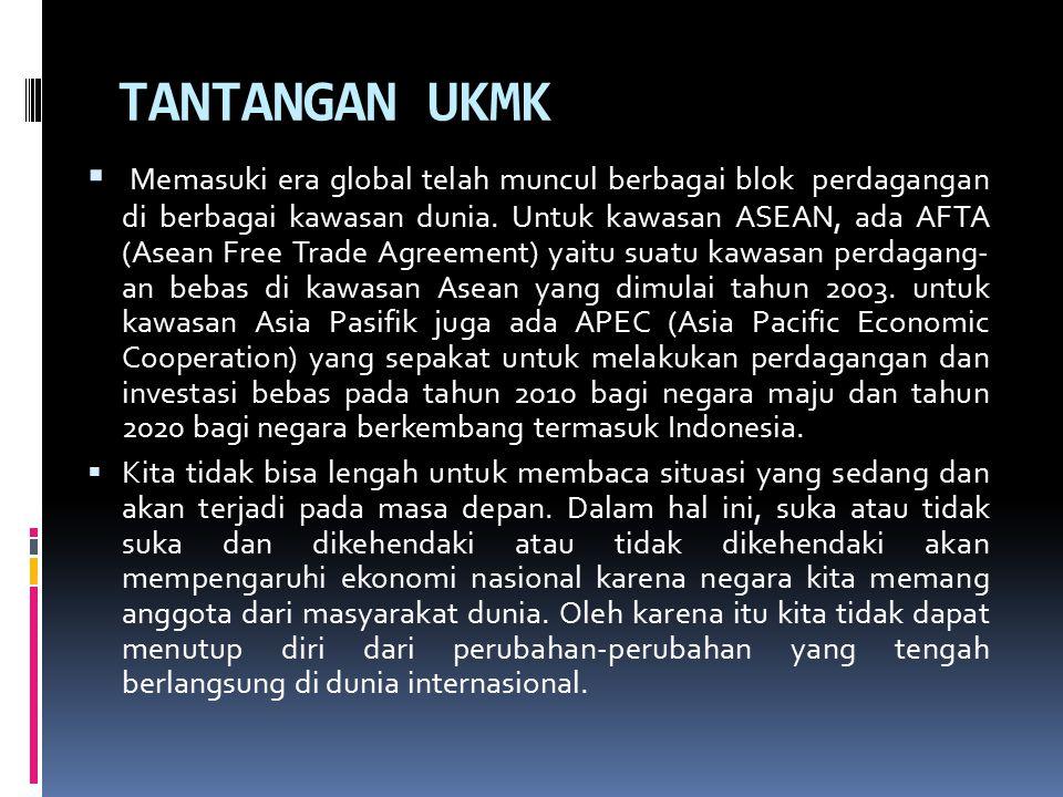 TANTANGAN UKMK  Memasuki era global telah muncul berbagai blok perdagangan di berbagai kawasan dunia. Untuk kawasan ASEAN, ada AFTA (Asean Free Trade