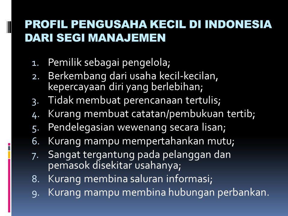 PROFIL PENGUSAHA KECIL DI INDONESIA DARI SEGI MANAJEMEN 1. Pemilik sebagai pengelola; 2. Berkembang dari usaha kecil-kecilan, kepercayaan diri yang be
