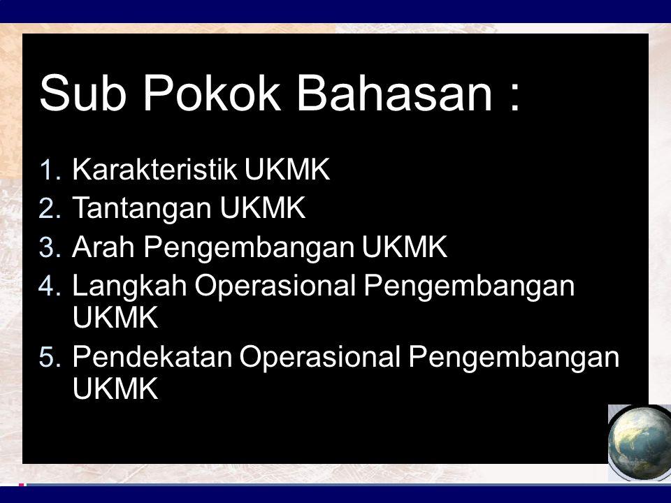 Sub Pokok Bahasan : 1. Karakteristik UKMK 2. Tantangan UKMK 3. Arah Pengembangan UKMK 4. Langkah Operasional Pengembangan UKMK 5. Pendekatan Operasion