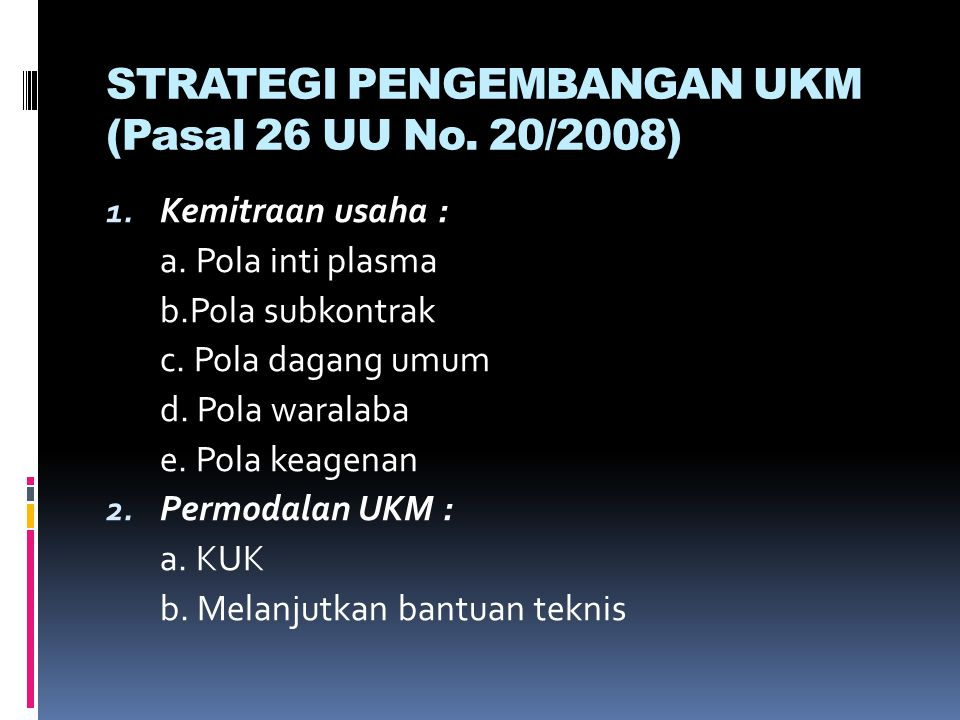 STRATEGI PENGEMBANGAN UKM (Pasal 26 UU No. 20/2008) 1. Kemitraan usaha : a. Pola inti plasma b.Pola subkontrak c. Pola dagang umum d. Pola waralaba e.