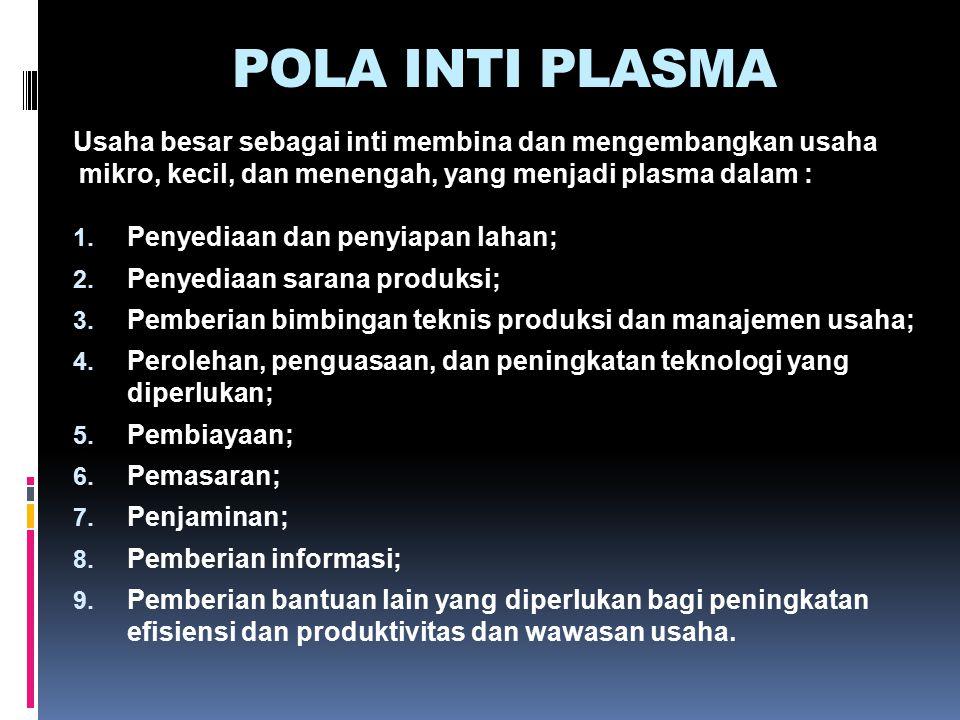 POLA INTI PLASMA Usaha besar sebagai inti membina dan mengembangkan usaha mikro, kecil, dan menengah, yang menjadi plasma dalam : 1. Penyediaan dan pe