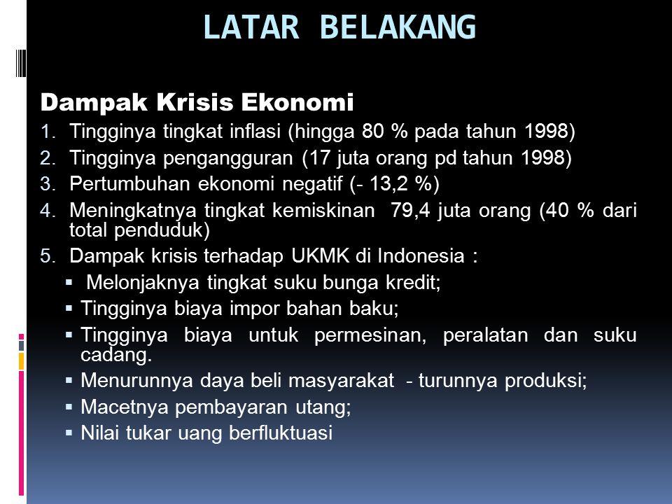 LATAR BELAKANG Dampak Krisis Ekonomi 1. Tingginya tingkat inflasi (hingga 80 % pada tahun 1998) 2. Tingginya pengangguran (17 juta orang pd tahun 1998