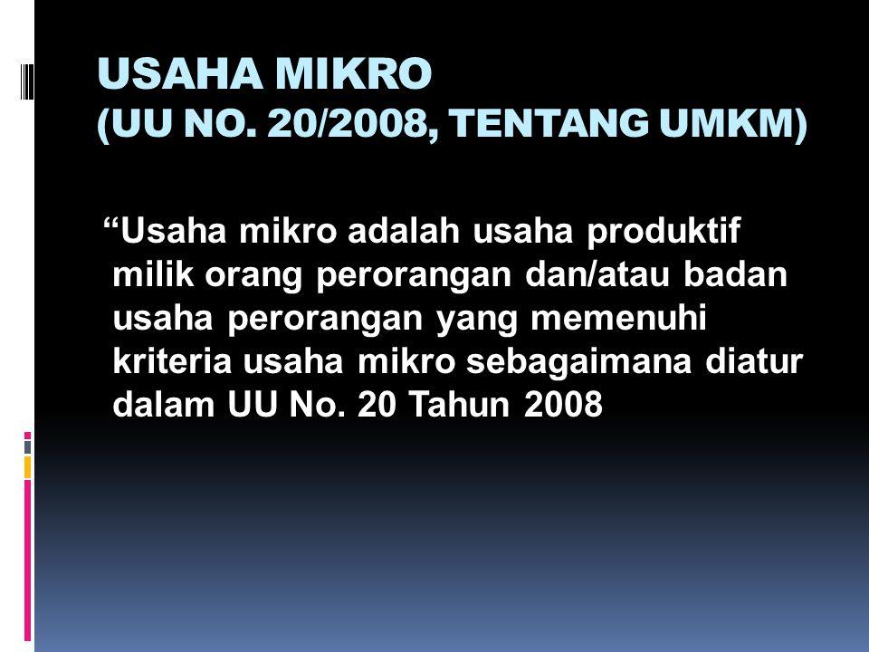 "USAHA MIKRO (UU NO. 20/2008, TENTANG UMKM) ""Usaha mikro adalah usaha produktif milik orang perorangan dan/atau badan usaha perorangan yang memenuhi kr"
