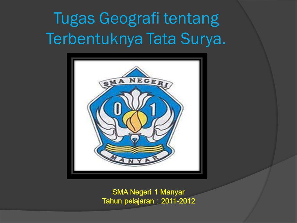 Tugas Geografi tentang Terbentuknya Tata Surya. SMA Negeri 1 Manyar Tahun pelajaran : 2011-2012