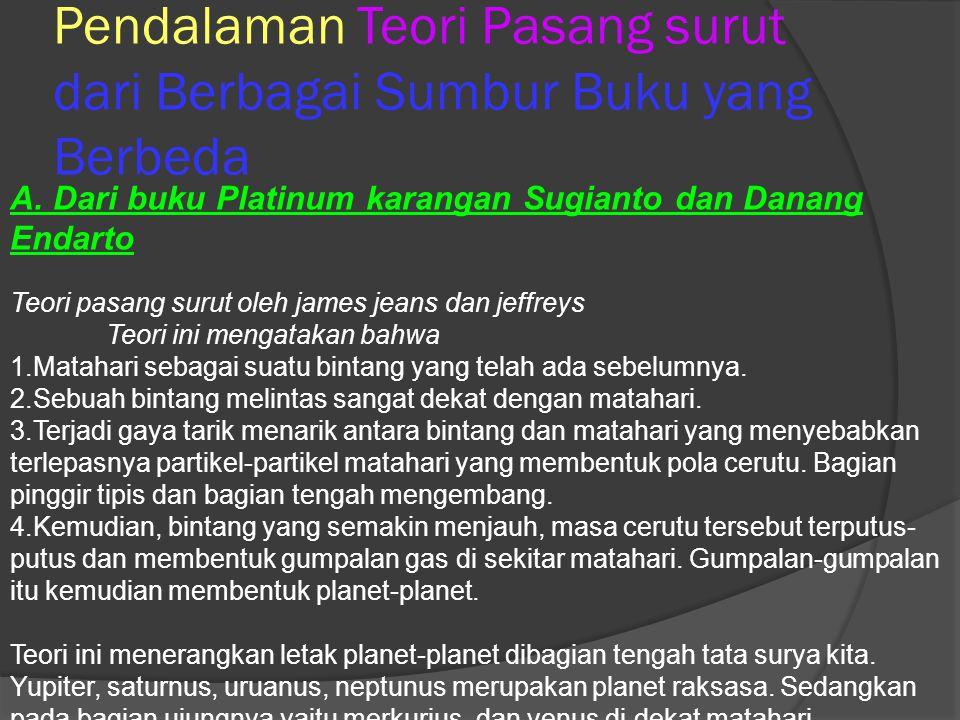 A. Dari buku Platinum karangan Sugianto dan Danang Endarto Teori pasang surut oleh james jeans dan jeffreys Teori ini mengatakan bahwa 1.Matahari seba