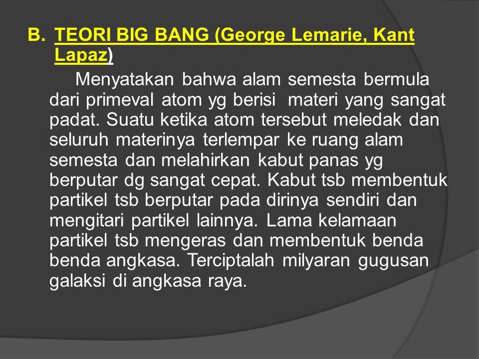 B. TEORI BIG BANG (George Lemarie, Kant Lapaz) Menyatakan bahwa alam semesta bermula dari primeval atom yg berisi materi yang sangat padat. Suatu keti