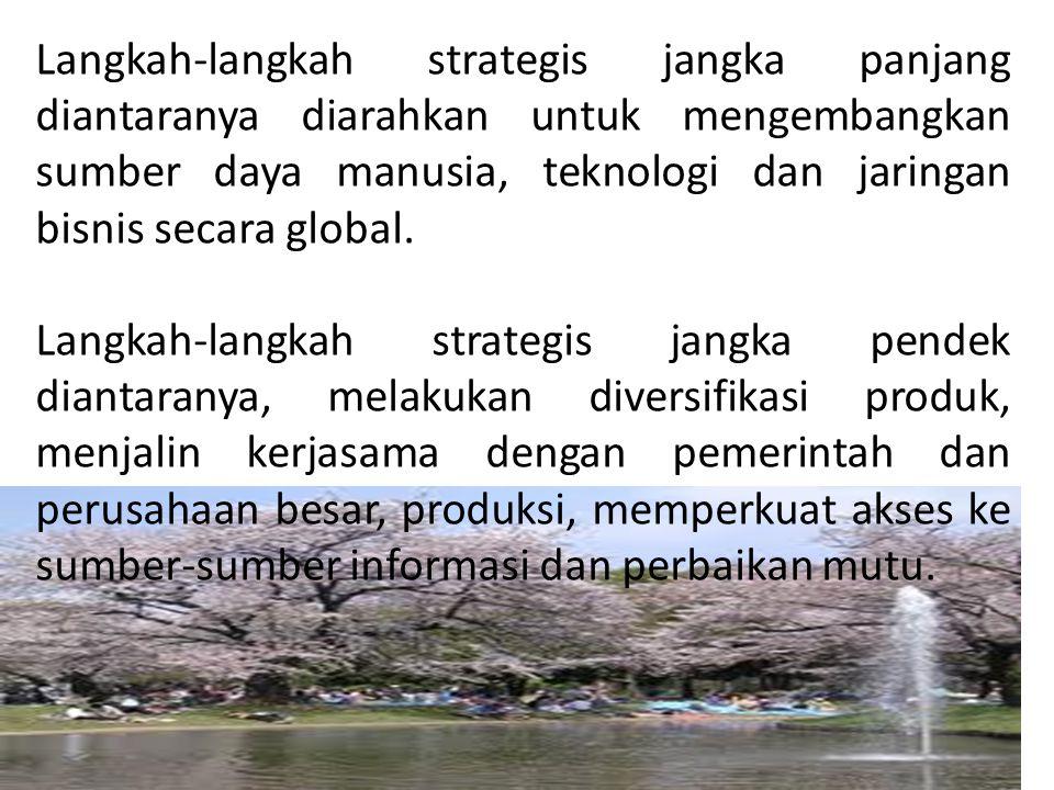 Langkah-langkah strategis jangka panjang diantaranya diarahkan untuk mengembangkan sumber daya manusia, teknologi dan jaringan bisnis secara global. L