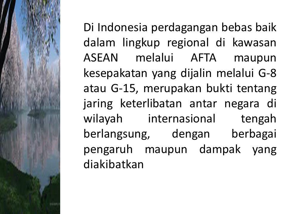 Di Indonesia perdagangan bebas baik dalam lingkup regional di kawasan ASEAN melalui AFTA maupun kesepakatan yang dijalin melalui G-8 atau G-15, merupa