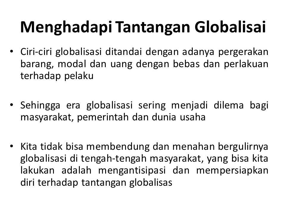 Menghadapi Tantangan Globalisai Ciri-ciri globalisasi ditandai dengan adanya pergerakan barang, modal dan uang dengan bebas dan perlakuan terhadap pel