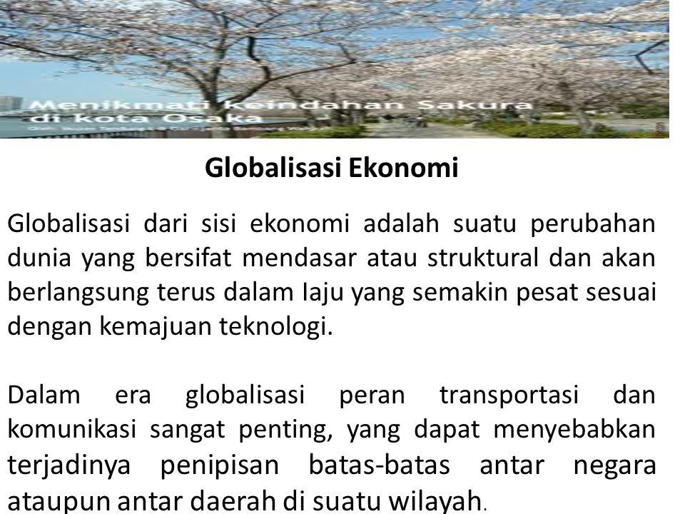 Globalisasi Ekonomi Globalisasi dari sisi ekonomi adalah suatu perubahan dunia yang bersifat mendasar atau struktural dan akan berlangsung terus dalam