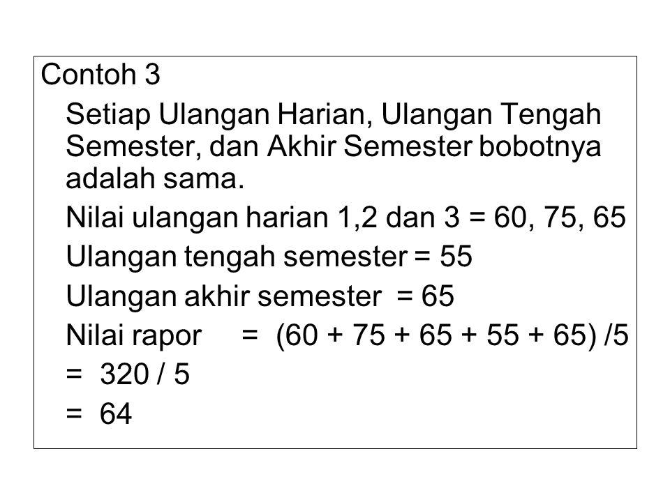 Contoh 3 Setiap Ulangan Harian, Ulangan Tengah Semester, dan Akhir Semester bobotnya adalah sama. Nilai ulangan harian 1,2 dan 3 = 60, 75, 65 Ulangan