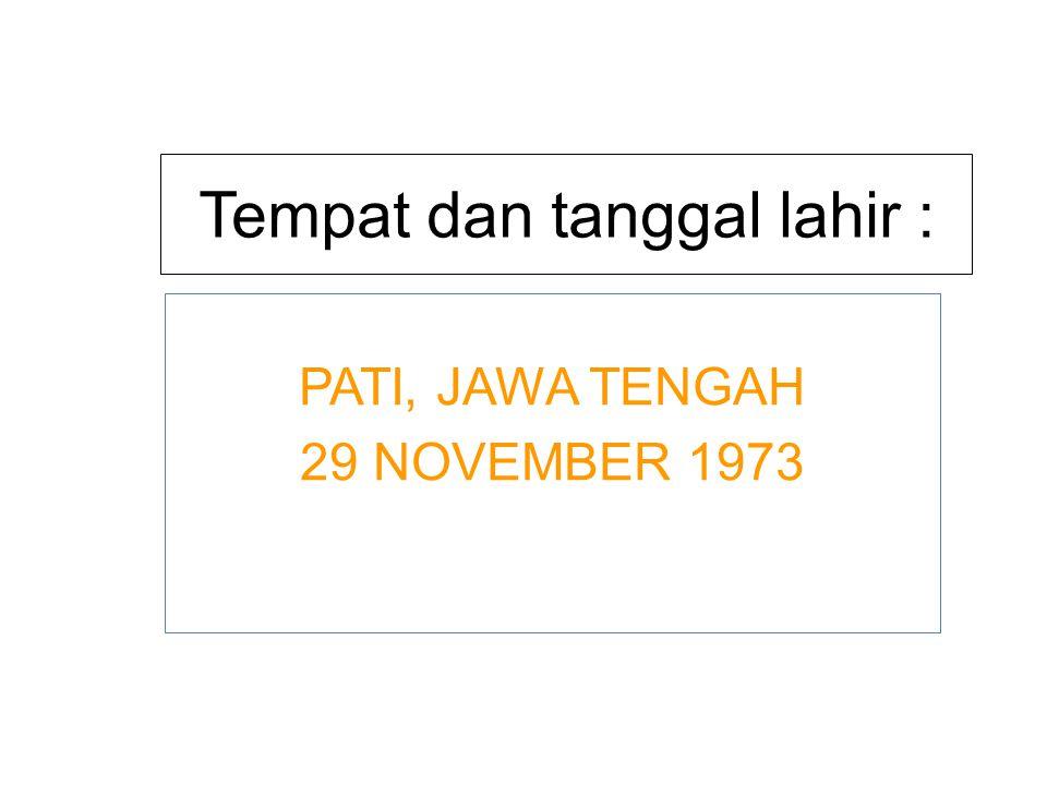 Tempat dan tanggal lahir : PATI, JAWA TENGAH 29 NOVEMBER 1973