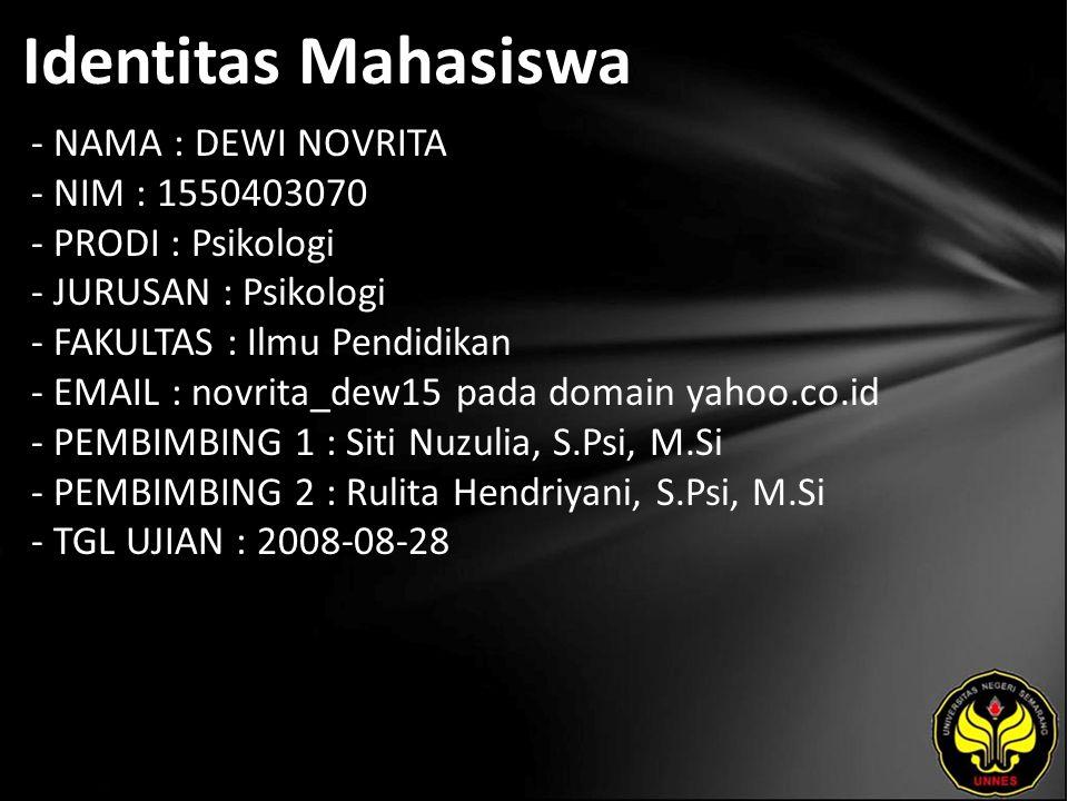 Identitas Mahasiswa - NAMA : DEWI NOVRITA - NIM : 1550403070 - PRODI : Psikologi - JURUSAN : Psikologi - FAKULTAS : Ilmu Pendidikan - EMAIL : novrita_dew15 pada domain yahoo.co.id - PEMBIMBING 1 : Siti Nuzulia, S.Psi, M.Si - PEMBIMBING 2 : Rulita Hendriyani, S.Psi, M.Si - TGL UJIAN : 2008-08-28