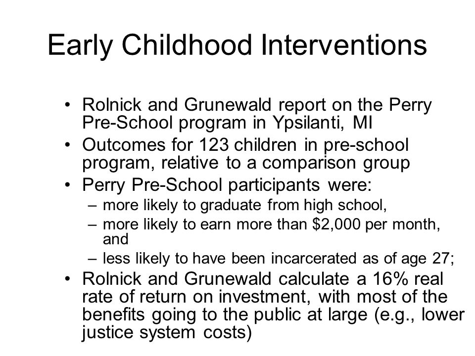 Early Childhood Interventions Rolnick and Grunewald report on the Perry Pre-School program in Ypsilanti, MI Outcomes for 123 children in pre-school program, relative to a comparison group Perry Pre-School participants were: –more likely to graduate from high school, –more likely to earn more than $2,000 per month, and –less likely to have been incarcerated as of age 27; Rolnick and Grunewald calculate a 16% real rate of return on investment, with most of the benefits going to the public at large (e.g., lower justice system costs)