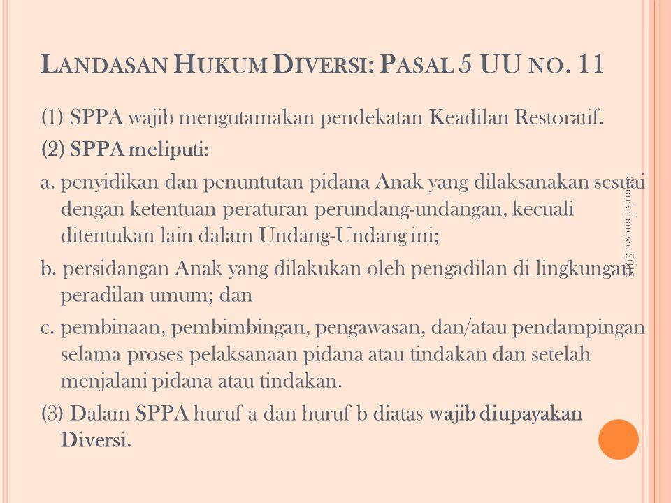 L ANDASAN H UKUM D IVERSI : P ASAL 5 UU NO. 11 (1) SPPA wajib mengutamakan pendekatan Keadilan Restoratif. (2) SPPA meliputi: a. penyidikan dan penunt