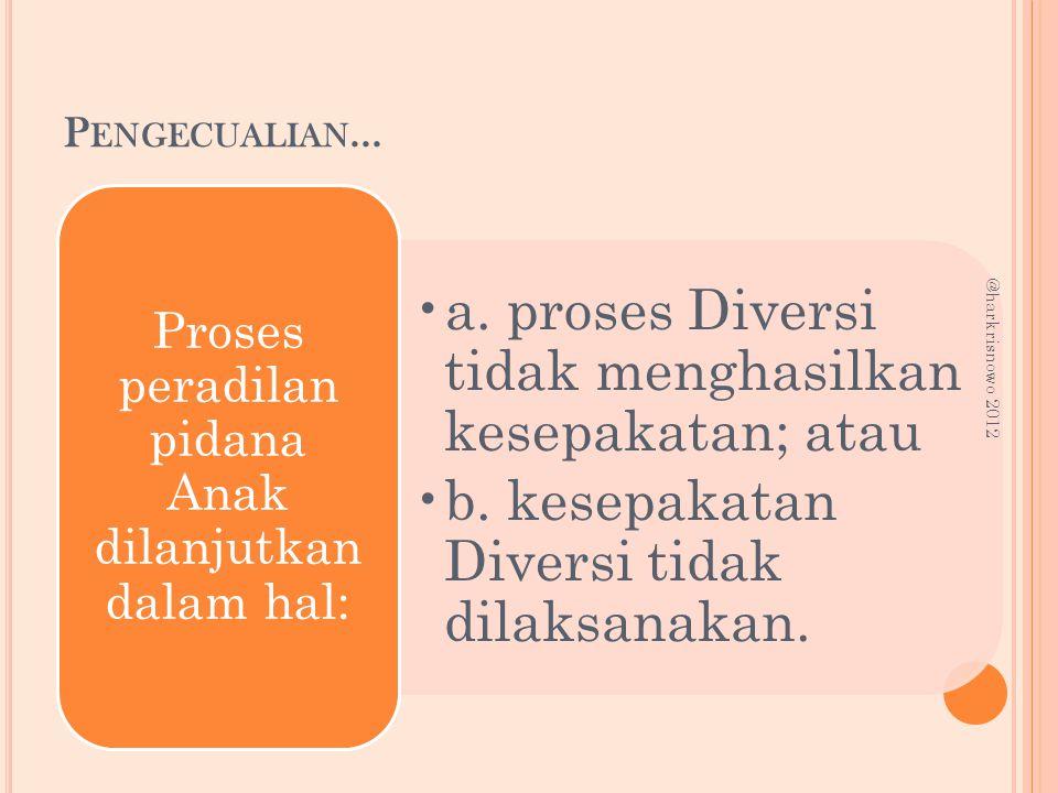 P ENGECUALIAN... a. proses Diversi tidak menghasilkan kesepakatan; atau b. kesepakatan Diversi tidak dilaksanakan. Proses peradilan pidana Anak dilanj