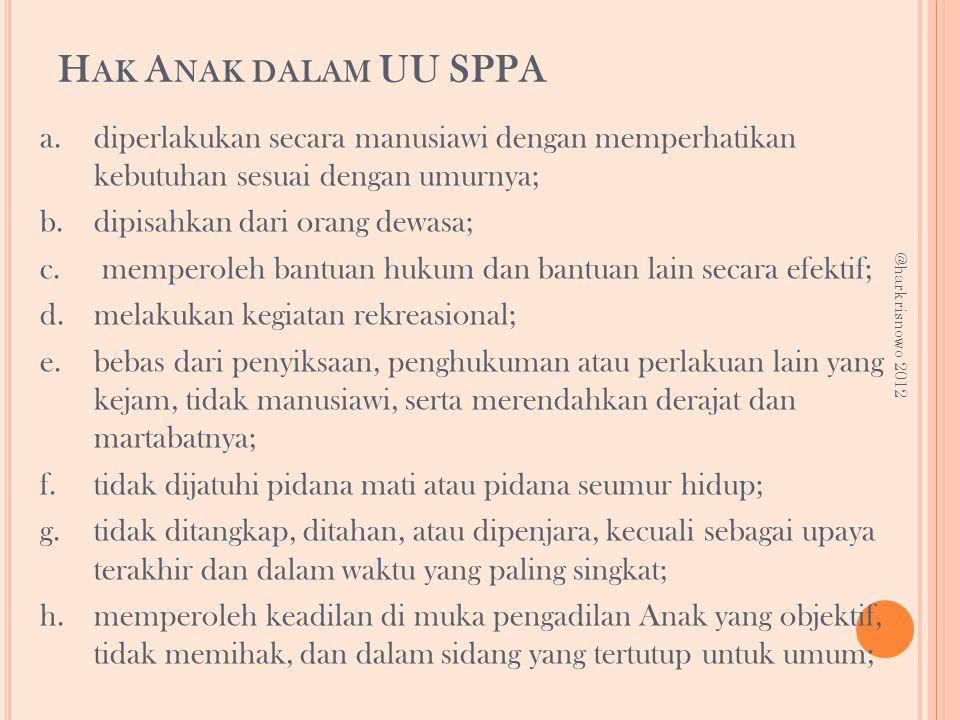 H AK A NAK DALAM UU SPPA a.diperlakukan secara manusiawi dengan memperhatikan kebutuhan sesuai dengan umurnya; b.dipisahkan dari orang dewasa; c. memp