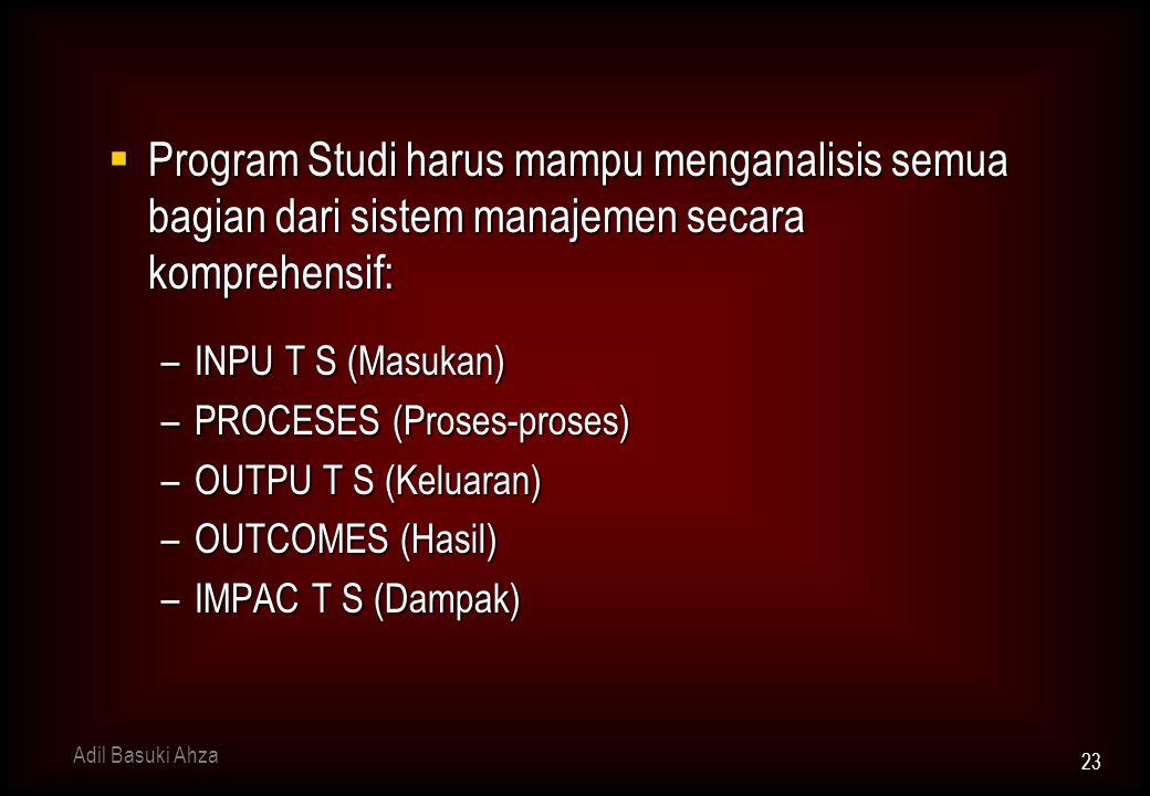  Program Studi harus mampu menganalisis semua bagian dari sistem manajemen secara komprehensif: –INPU T S (Masukan) –PROCESES (Proses-proses) –OUTPU T S (Keluaran) –OUTCOMES (Hasil) –IMPAC T S (Dampak) 23 Adil Basuki Ahza