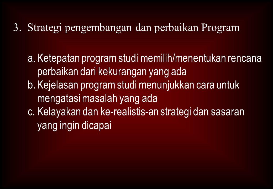 3. Strategi pengembangan dan perbaikan Program a.Ketepatan program studi memilih/menentukan rencana perbaikan dari kekurangan yang ada b.Kejelasan pro