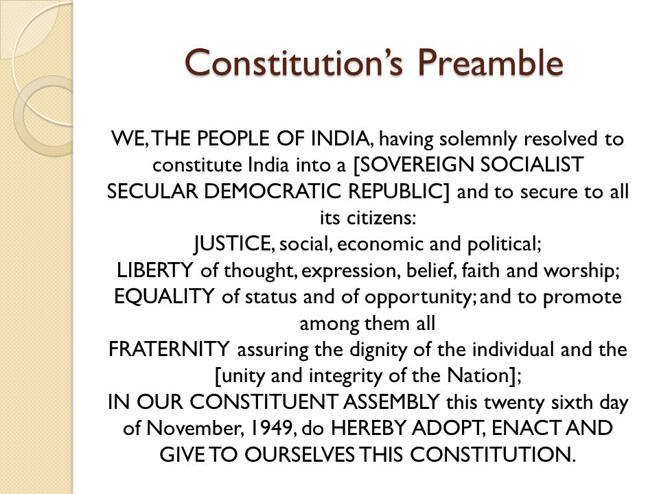Constitution's Preamble WE, THE PEOPLE OF INDIA, having solemnly resolved to constitute India into a [SOVEREIGN SOCIALIST SECULAR DEMOCRATIC REPUBLIC] and to secure to all its citizens: JUSTICE, social, economic and political; LIBERTY of thought, expression, belief, faith and worship; EQUALITY of status and of opportunity; and to promote among them all FRATERNITY assuring the dignity of the individual and the [unity and integrity of the Nation]; IN OUR CONSTITUENT ASSEMBLY this twenty sixth day of November, 1949, do HEREBY ADOPT, ENACT AND GIVE TO OURSELVES THIS CONSTITUTION.