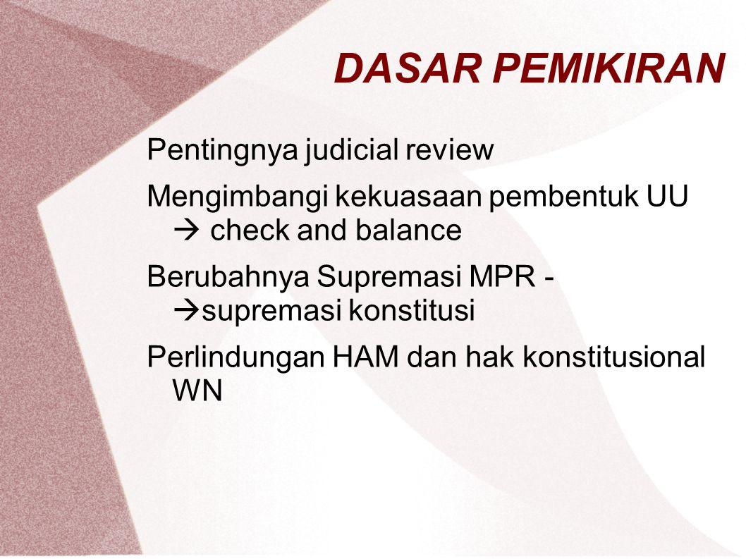 DASAR PEMIKIRAN Pentingnya judicial review Mengimbangi kekuasaan pembentuk UU  check and balance Berubahnya Supremasi MPR -  supremasi konstitusi Perlindungan HAM dan hak konstitusional WN